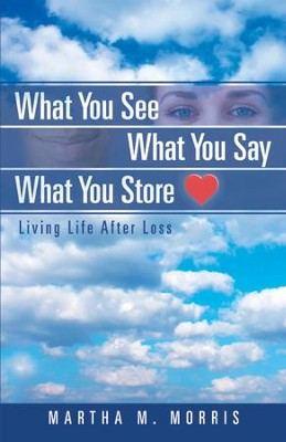 What You See What You Say What You Store: Living Life After Loss - eBook  -     By: Martha M. Morris