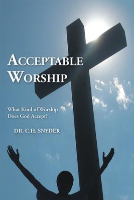 Acceptable Worship: What Kind of Worship Does God Accept? - eBook  -     By: Dr. C.H. Snyder