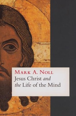 Jesus Christ and the Life of the Mind  -     By: Mark A. Noll