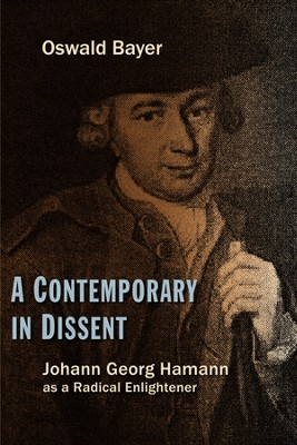 A Contemporary in Dissent: Johann Georg Hamann as a Radical Enlightener  -     By: Oswald Bayer
