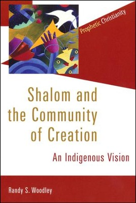 Shalom and the Community of Creation: An Indigenous Vision  -     By: Randy S. Woodley