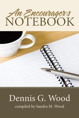 An Encourager's Notebook - eBook  -     By: Dennis G. Wood, Sandra M. Wood