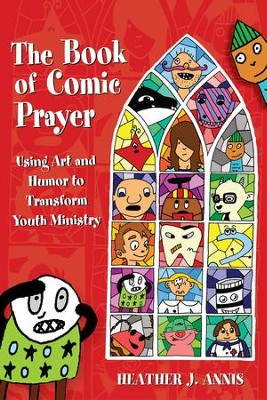 The Book of Comic Prayer: Using Art and Humor to Transform Youth Ministry - eBook  -     By: Heather J. Annis