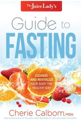 The Juice Lady's Guide to Fasting: Cleanse and Revitalize Your Body the Healthy Way - eBook  -     By: Cherie Calbom