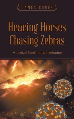 Hearing Horses Chasing Zebras: A Logical Look at the Beginning - eBook  -     By: James Budds