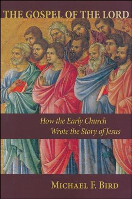 The Gospel of the Lord: How the Early Church Wrote the Story of Jesus  -     By: Michael Bird