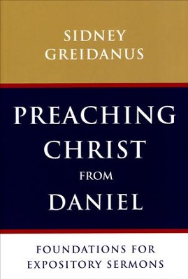Preaching Christ from Daniel: Foundations for Expository Sermons  -     By: Sidney Greidanus