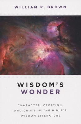 Wisdom's Wonder: Character, Creation, and Crisis in the Bible's Wisdom Literature  -     By: William P. Brown