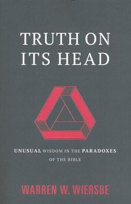 Truth on Its Head: Unusual Wisdom in the Paradoxes of the Bible - eBook  -     By: Warren W. Wiersbe