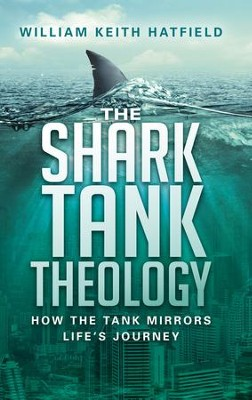 The Shark Tank Theology: How the Tank Mirrors Life's Journey - eBook  -     By: William Keith Hatfield