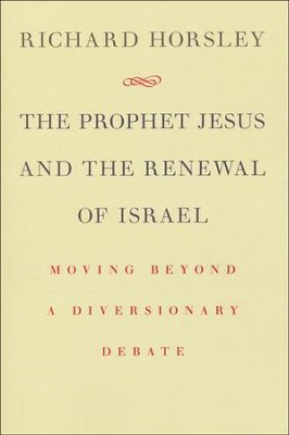 The Prophet Jesus and the Renewal of Israel: Moving beyond a Diversionary Debate  -     By: Richad Horsley