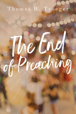The End of Preaching  -     By: Thomas H. Troeger