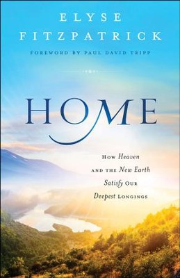 Home: How Heaven & the New Earth Satisfy Our Deepest Longings - eBook  -     By: Elyse Fitzpatrick