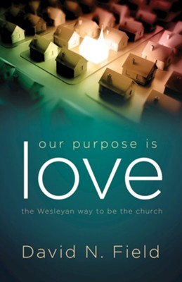Our Purpose Is Love: The Wesleyan Way to Be the Church  -     By: Dr. David N. Field