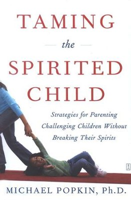 Taming the Spirited Child: Strategies for Parenting Challenging Children Without Breaking Their Spirits  -     By: Michael Popkin