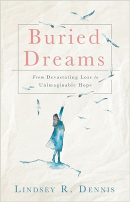 Buried Dreams: From Devastating Loss to Unimaginable Hope  -     By: Lindsey R. Dennis