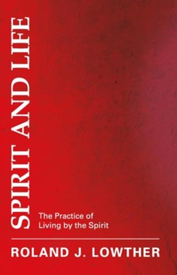 Spirit and Life: The Practice of Living by the Spirit - eBook  -     By: Roland J. Lowther