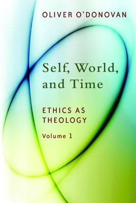 Self, World, and Time (Ethics as Theology, Volume 1)   -     By: Oliver O'Donovan
