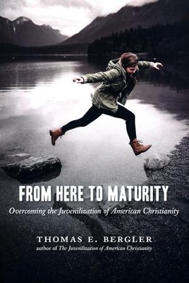 From Here to Maturity: Overcoming the Juvenilization of American Christianity  -     By: Thomas E. Bergler