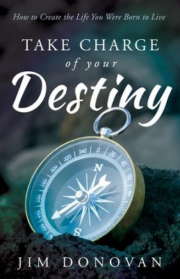 Take Charge of Your Destiny: How to Create the Life You Were Born to Live - eBook  -     By: Jim Donovan