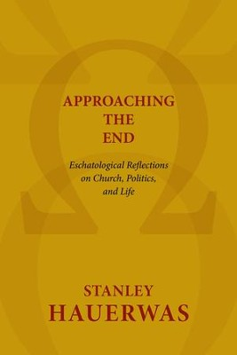 Approaching the End: Eschatological Reflections on Church, Politics, and Life  -     By: Stanley Hauerwas