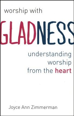 Worship with Gladness: Understanding Worship from the Heart (CICW)  -     By: Joyce A. Zimmerman