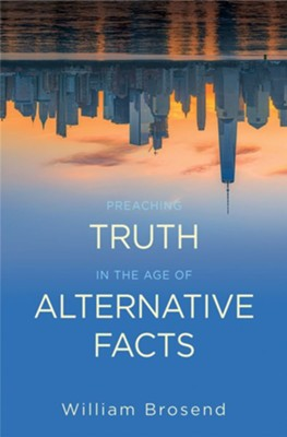Preaching Truth in the Age of Alternative Facts  -     By: William F. Brosend II
