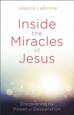 Inside the Miracles of Jesus: Discovering the Power of Desperation  -     By: Jessica LaGrone