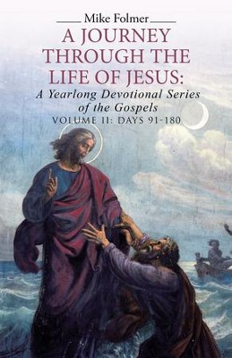 A Journey Through the Life of Jesus: a Yearlong Devotional Series of the Gospels: Volume II: Days 91-180 - eBook  -     By: Mike Folmer