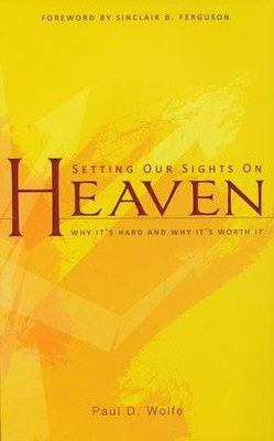 Setting our Sights on Heaven: Why It's Hard and Why It's Worth It  -     By: Paul D. Wolfe