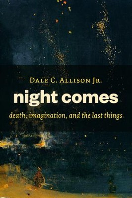 Night Comes: Death, Imagination, and the Last Things  -     By: Dale C. Allison