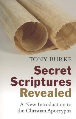 Secret Scriptures Revealed: A New Introduction to the Christian Apocrypha  -     By: Tony Burke