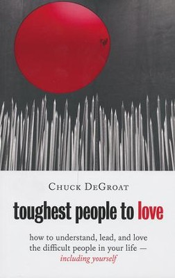 Toughest People to Love: How to Understand, Lead, and Love the Difficult People in Your Life - Including Yourself  -     By: Charles De Groat