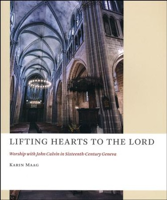 Lifting Hearts to the Lord: Worship with John Calvin in Sixteenth-Century Geneva  -     Edited By: Karin Maag     By: Edited by Karin Maag