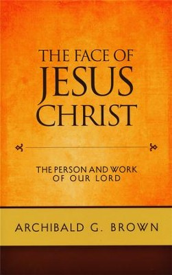 The Face of Jesus Christ: The Person and Work of Our Lord  -     By: Archibald G. Brown