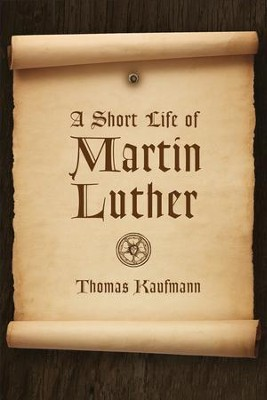 A Short Life of Martin Luther  -     Translated By: Peter D.S. Krey     By: Thomas Kaufmann