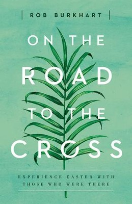 On The Road to the Cross: Experience Easter With Those Who Were There - eBook  -     By: Rob Burkhart