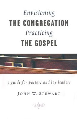 Envisioning the Congregation, Practicing the Gospel: A Guide for Pastors and Lay Leaders  -     By: John W. Stewart