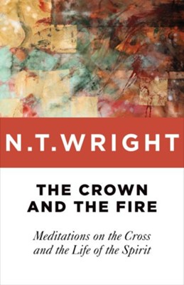 The Crown and the Fire: Meditations on the Cross and the Life of the Spirit  -     By: N.T. Wright