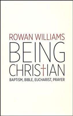 Being Christian: Baptism, Bible, Eucharist, Prayer   -     By: Rowan Williams