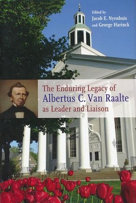 The Enduring Legacy of Albertus C. Van Raalte as Leader and Liaison  -     By: Jacob E. Nyenhuis, George Harinck