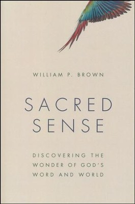 Sacred Sense: Discovering the Wonder of God's Word and World  -     By: William P. Brown