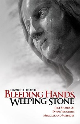 Bleeding Hands, Weeping Stone: True Stories of Divine Wonders, Miracles, and Messages - eBook  -     By: Elizabeth Ficocelli