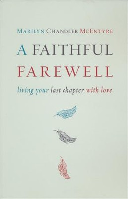A Faithful Farewell: Living Your Last Chapter with Love  -     By: Marilyn Chandler McEntyre