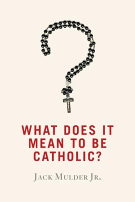 What Does It Mean to Be Catholic?  -     By: Jack Mulder Jr.