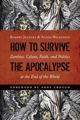 How to Survive the Apocalypse: Zombies, Cylons, Faith, and Politics at the End of the World  -     By: Robert Joustra, Alissa Wilkinson