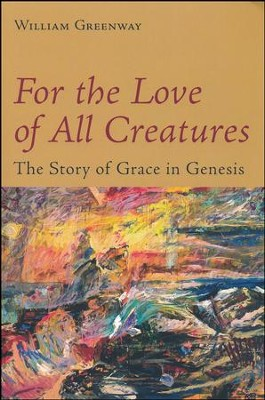 For the Love of All Creatures: The Story of Grace in Genesis  -     By: William Greenway