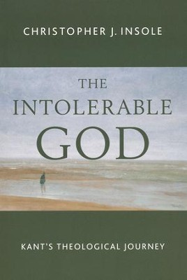 The Intolerable God: Kant's Theological Journey  -     By: Christopher Insole