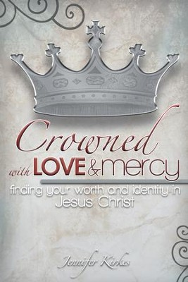 Crowned with Love and Mercy: Finding Your Worth and Identity in Jesus Christ - eBook  -     By: Jennifer Kirkes