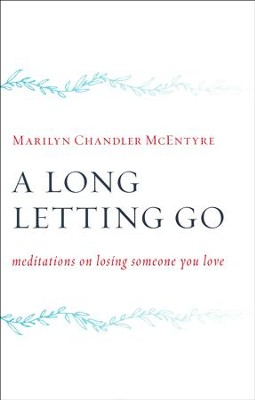 A Long Letting Go: Meditations for Those Who Mourn  -     By: Marilyn Chandler McEntyre